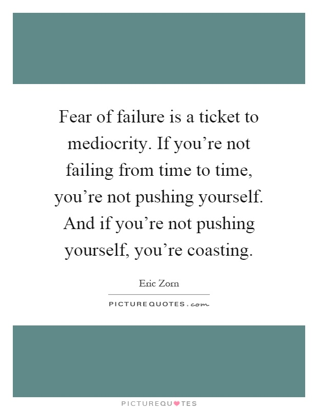 Fear of failure is a ticket to mediocrity. If you're not failing from time to time, you're not pushing yourself. And if you're not pushing yourself, you're coasting Picture Quote #1