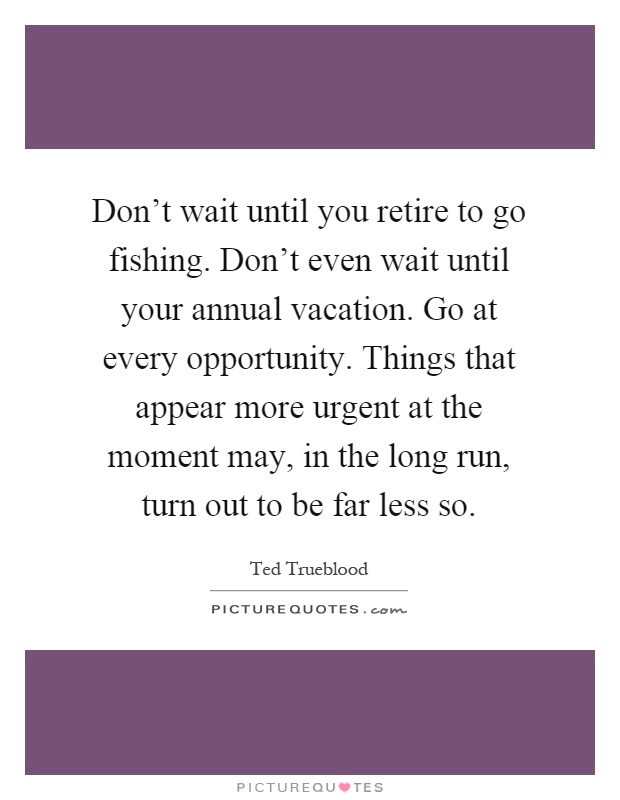 Don't wait until you retire to go fishing. Don't even wait until your annual vacation. Go at every opportunity. Things that appear more urgent at the moment may, in the long run, turn out to be far less so Picture Quote #1