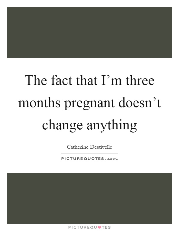The fact that I'm three months pregnant doesn't change anything Picture Quote #1