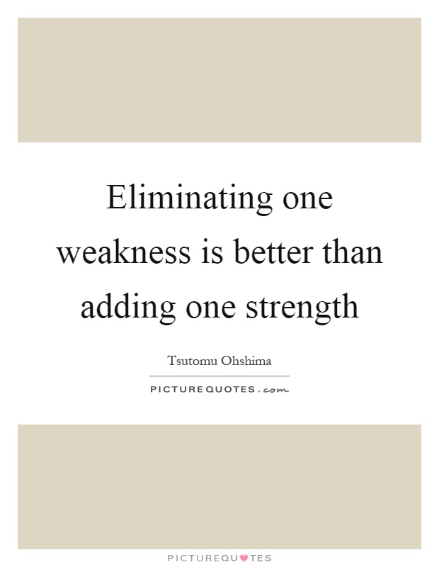 Eliminating one weakness is better than adding one strength Picture Quote #1