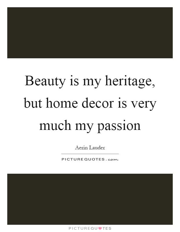 Beauty is my heritage, but home decor is very much my passion Picture Quote #1