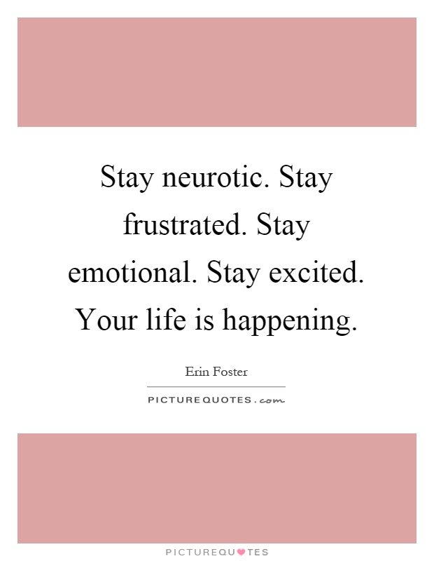 Stay neurotic. Stay frustrated. Stay emotional. Stay excited. Your life is happening Picture Quote #1