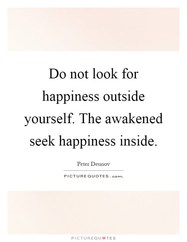 Do not look for happiness outside yourself. The awakened seek happiness inside Picture Quote #1