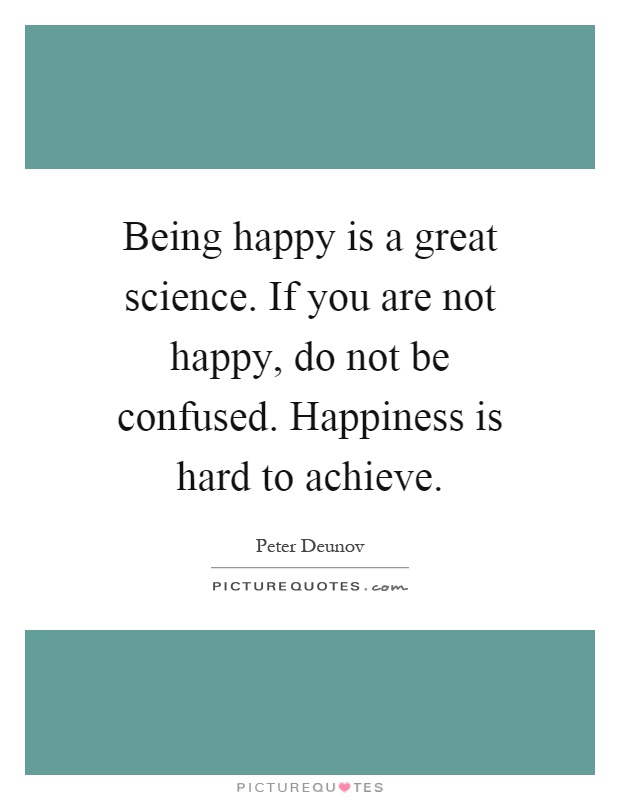 Being happy is a great science. If you are not happy, do not be confused. Happiness is hard to achieve Picture Quote #1