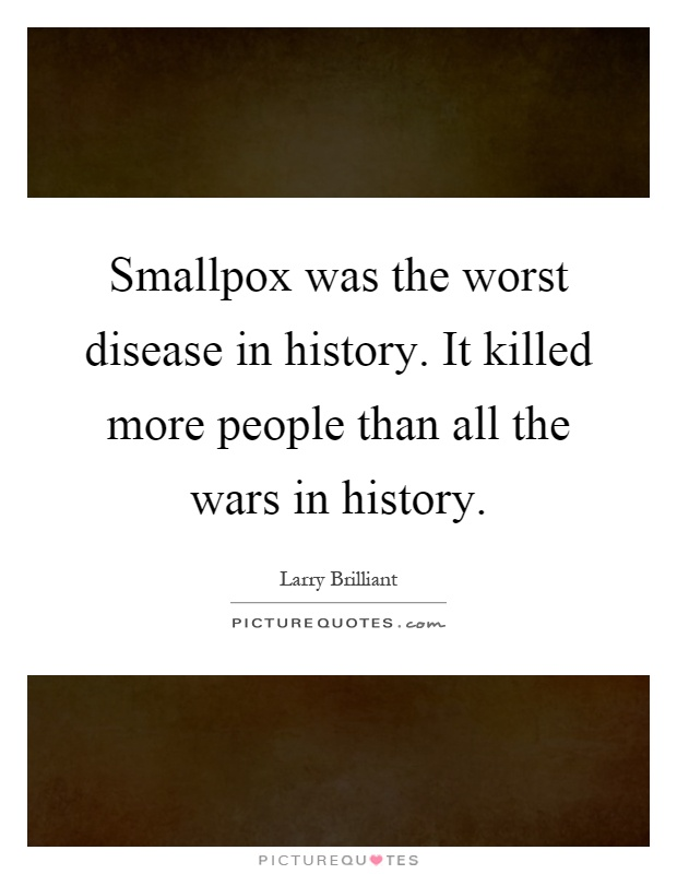 Smallpox was the worst disease in history. It killed more people than all the wars in history Picture Quote #1
