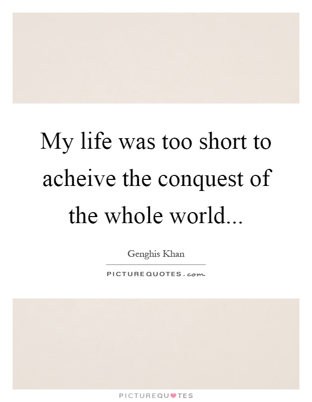 My life was too short to acheive the conquest of the whole world Picture Quote #1