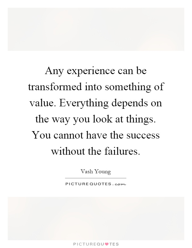 Any experience can be transformed into something of value. Everything depends on the way you look at things. You cannot have the success without the failures Picture Quote #1