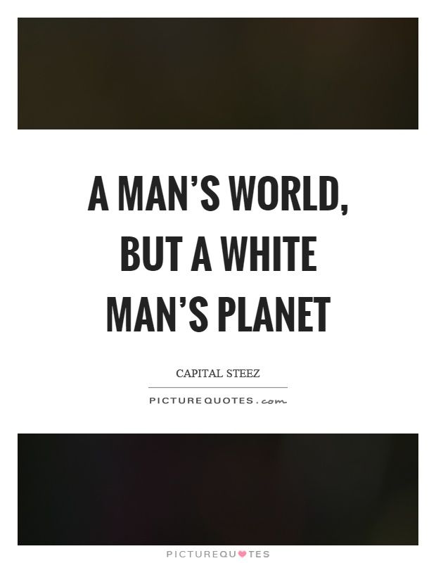 A man's world, but a white man's planet Picture Quote #1