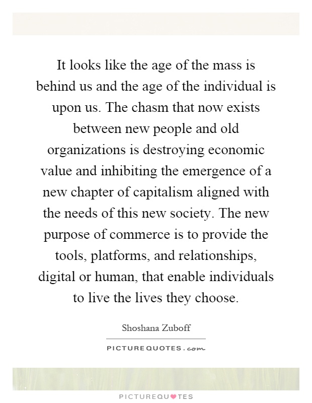 It looks like the age of the mass is behind us and the age of the individual is upon us. The chasm that now exists between new people and old organizations is destroying economic value and inhibiting the emergence of a new chapter of capitalism aligned with the needs of this new society. The new purpose of commerce is to provide the tools, platforms, and relationships, digital or human, that enable individuals to live the lives they choose Picture Quote #1