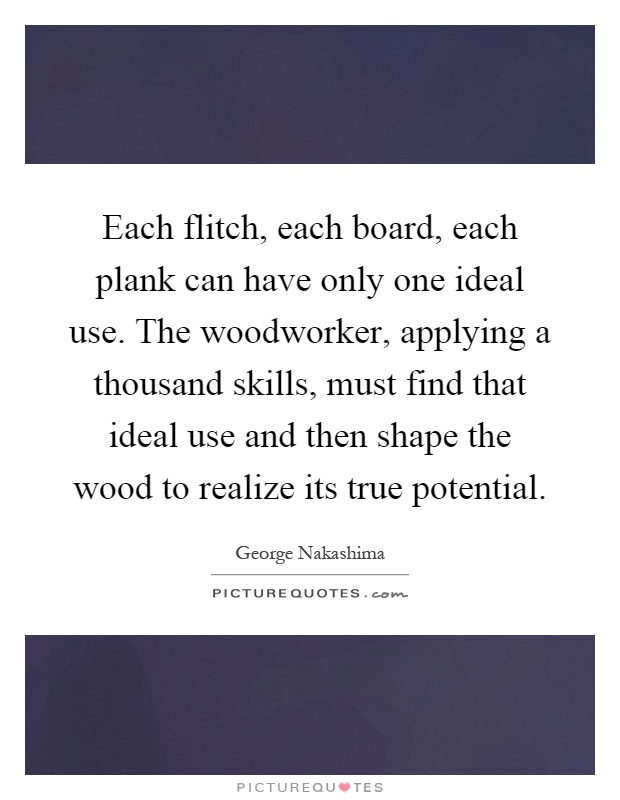 Each flitch, each board, each plank can have only one ideal use. The woodworker, applying a thousand skills, must find that ideal use and then shape the wood to realize its true potential Picture Quote #1