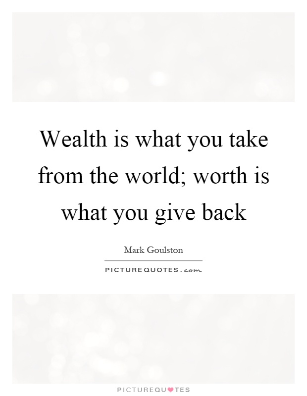 Wealth is what you take from the world; worth is what you ...