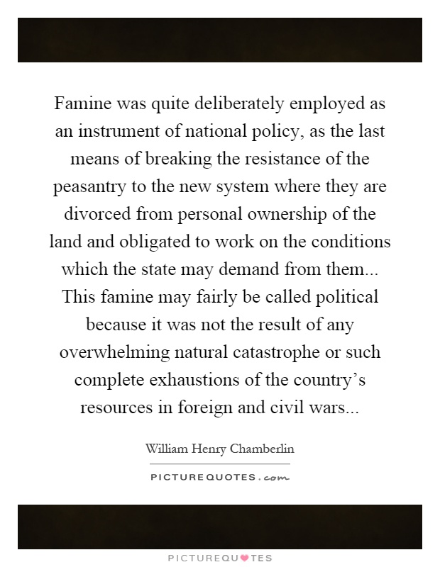 Famine was quite deliberately employed as an instrument of national policy, as the last means of breaking the resistance of the peasantry to the new system where they are divorced from personal ownership of the land and obligated to work on the conditions which the state may demand from them... This famine may fairly be called political because it was not the result of any overwhelming natural catastrophe or such complete exhaustions of the country's resources in foreign and civil wars Picture Quote #1