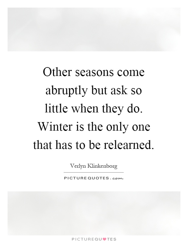 Other seasons come abruptly but ask so little when they do. Winter is the only one that has to be relearned Picture Quote #1
