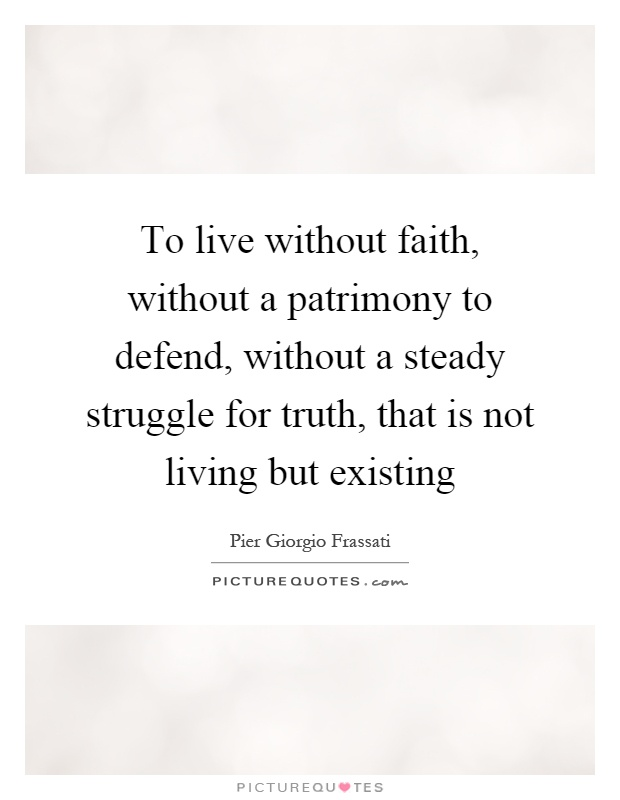 To live without faith, without a patrimony to defend, without a steady struggle for truth, that is not living but existing Picture Quote #1
