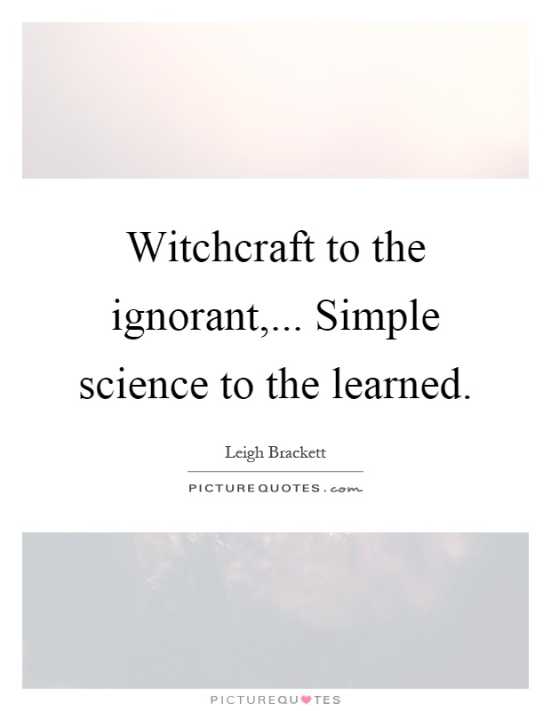 Witchcraft to the ignorant,... Simple science to the learned Picture Quote #1