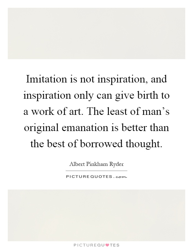 Imitation is not inspiration, and inspiration only can give birth to a work of art. The least of man's original emanation is better than the best of borrowed thought Picture Quote #1