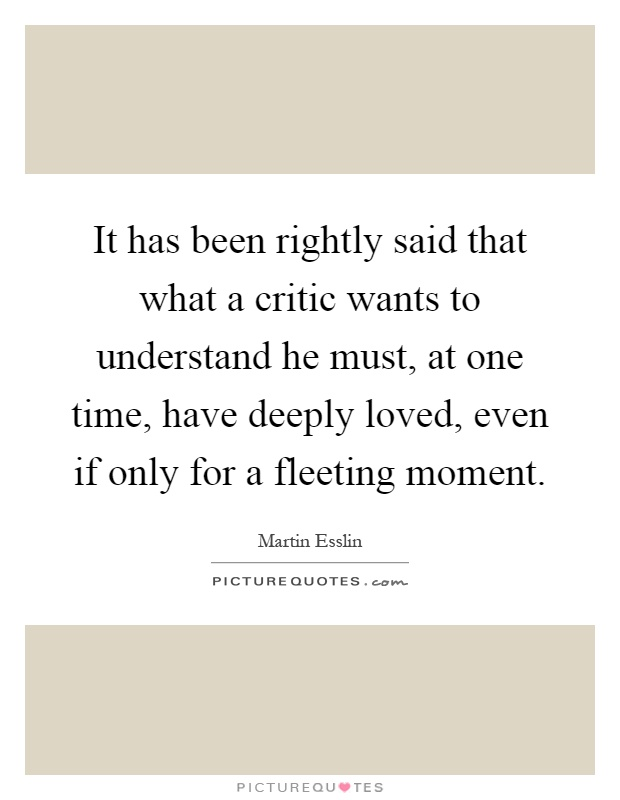 It has been rightly said that what a critic wants to understand he must, at one time, have deeply loved, even if only for a fleeting moment Picture Quote #1