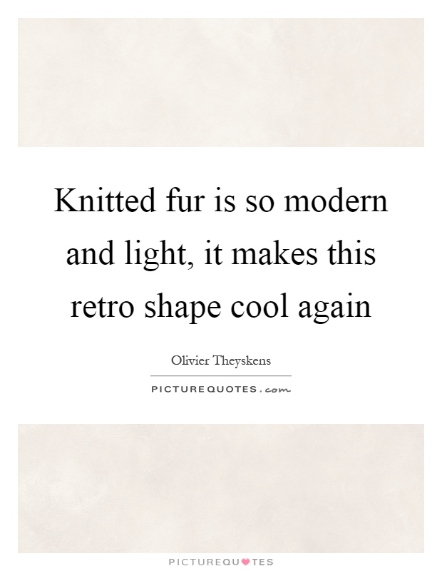 Knitted fur is so modern and light, it makes this retro shape cool again Picture Quote #1