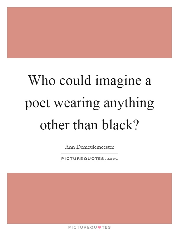 Who could imagine a poet wearing anything other than black? Picture Quote #1