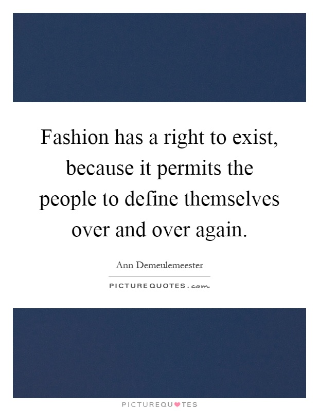 Fashion has a right to exist, because it permits the people to define themselves over and over again Picture Quote #1