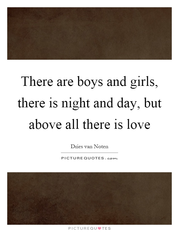 There are boys and girls, there is night and day, but above all there is love Picture Quote #1