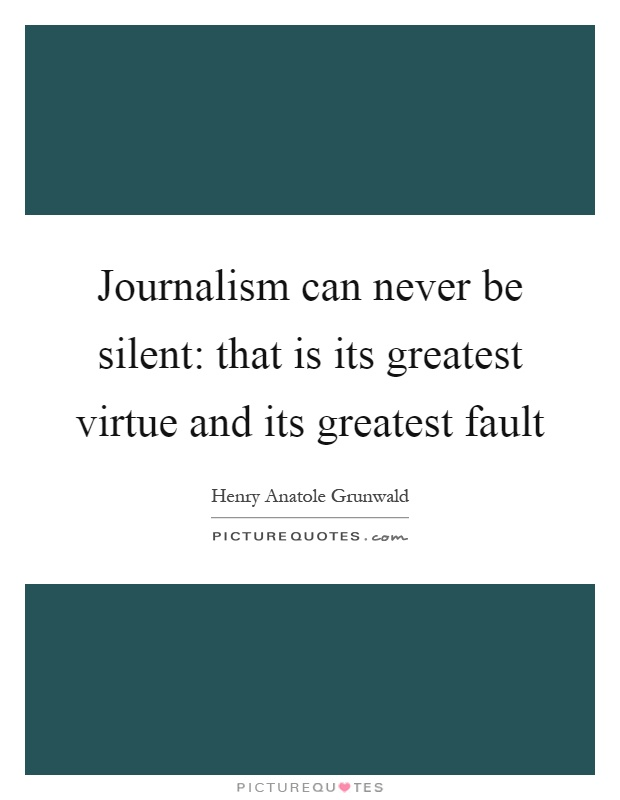 Journalism can never be silent: that is its greatest virtue and its greatest fault Picture Quote #1