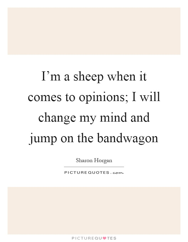 I'm a sheep when it comes to opinions; I will change my mind and jump on the bandwagon Picture Quote #1