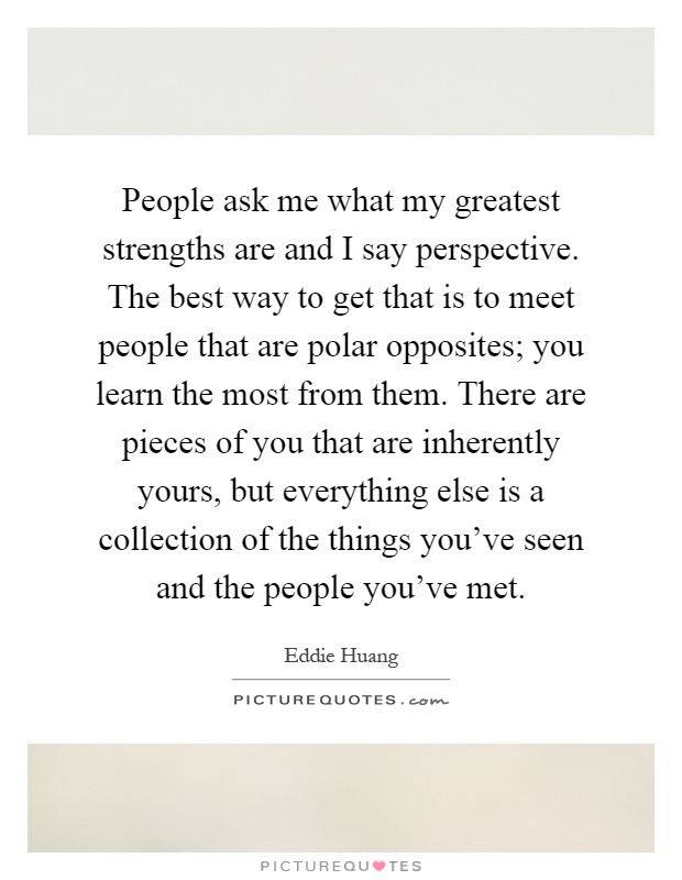 People ask me what my greatest strengths are and I say perspective. The best way to get that is to meet people that are polar opposites; you learn the most from them. There are pieces of you that are inherently yours, but everything else is a collection of the things you've seen and the people you've met Picture Quote #1