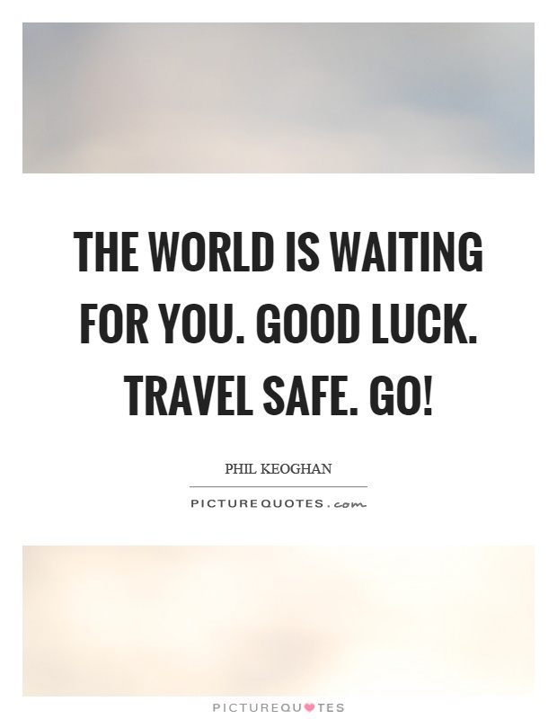 The world is waiting for you. Good luck. Travel safe. Go! Picture Quote #1