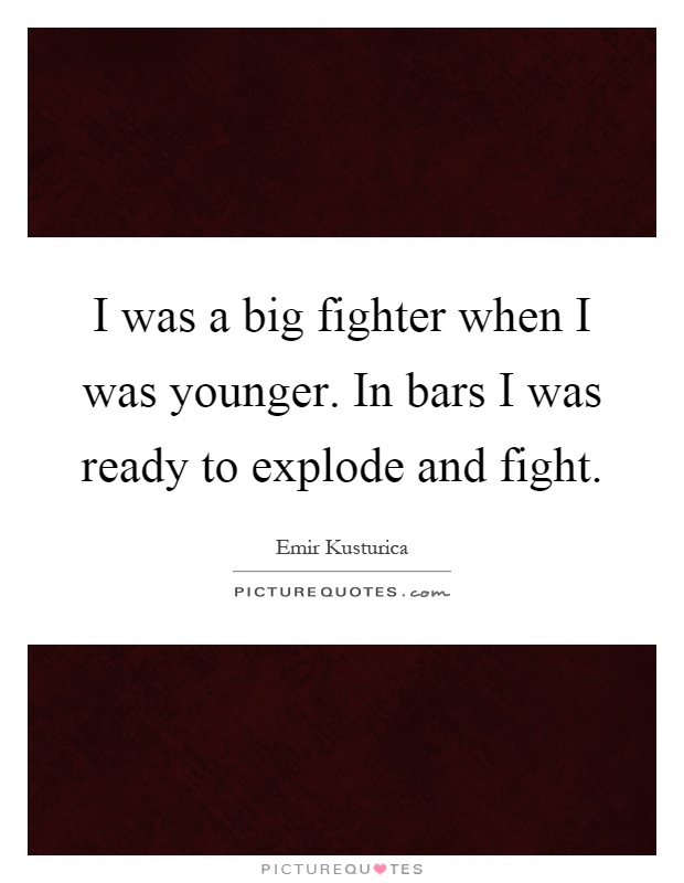 I was a big fighter when I was younger. In bars I was ready to explode and fight Picture Quote #1