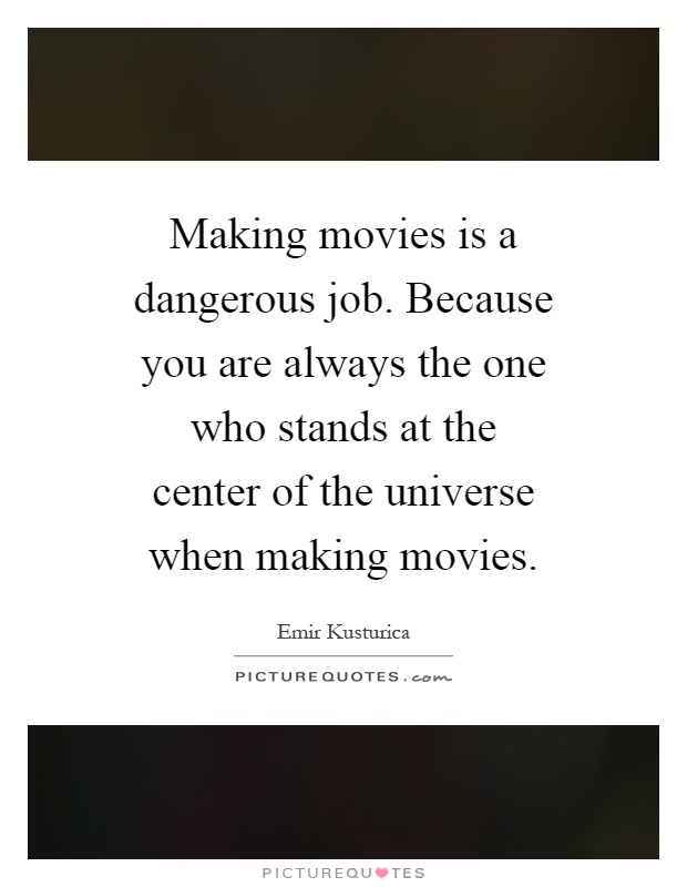 Making movies is a dangerous job. Because you are always the one who stands at the center of the universe when making movies Picture Quote #1