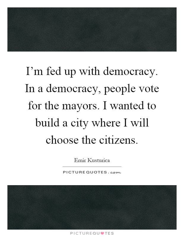 I'm fed up with democracy. In a democracy, people vote for the mayors. I wanted to build a city where I will choose the citizens Picture Quote #1