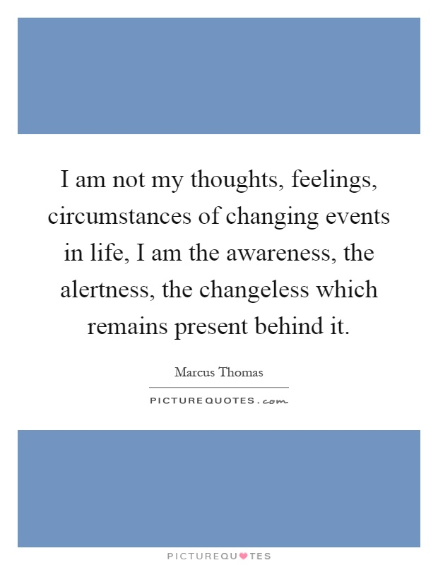 I am not my thoughts, feelings, circumstances of changing events in life, I am the awareness, the alertness, the changeless which remains present behind it Picture Quote #1