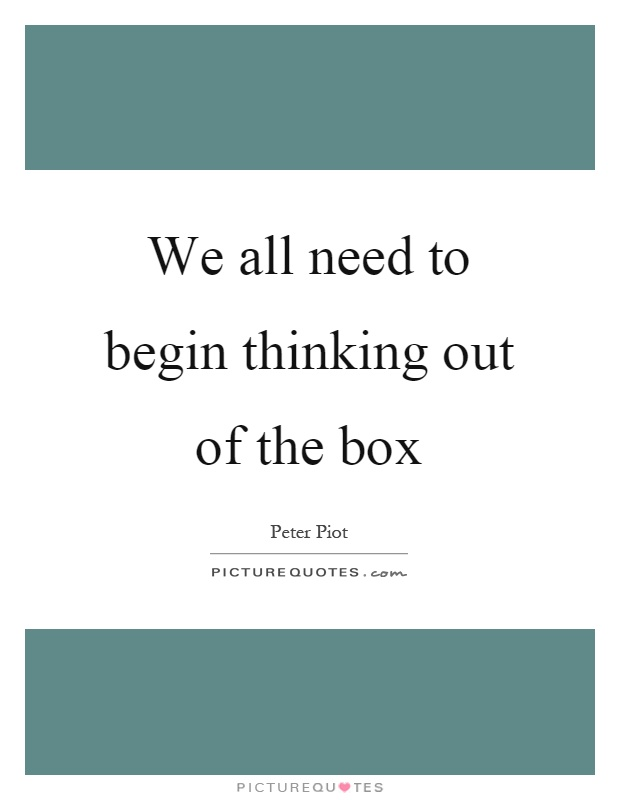 We all need to begin thinking out of the box Picture Quote #1