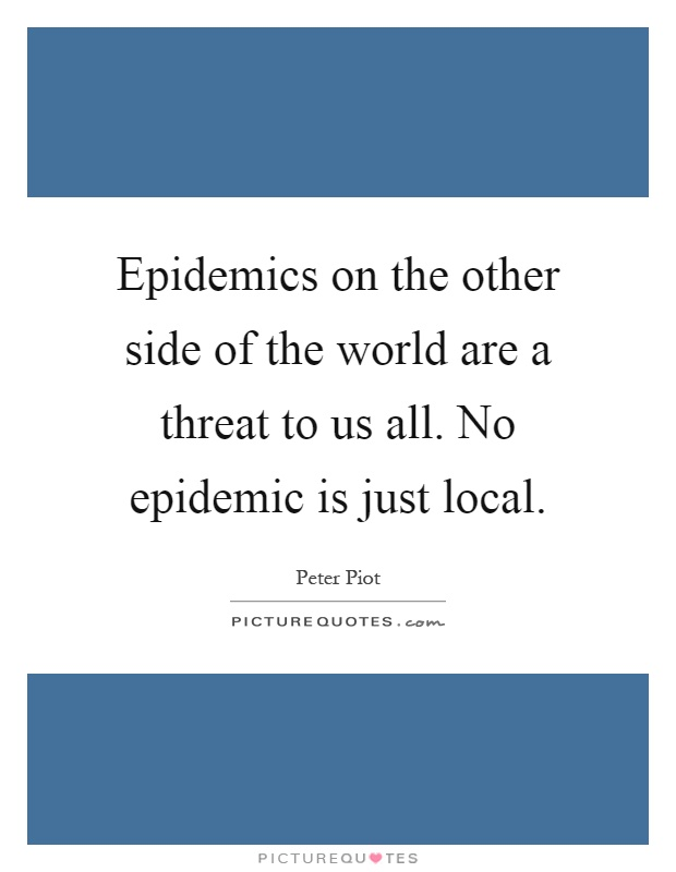 Epidemics on the other side of the world are a threat to us all. No epidemic is just local Picture Quote #1