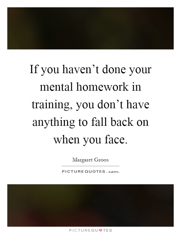 if you haven t done your mental homework in training you don t if you haven t done your mental homework in training you don t have anything to fall back on when you face