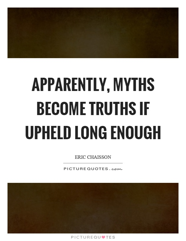 Apparently, myths become truths if upheld long enough ...