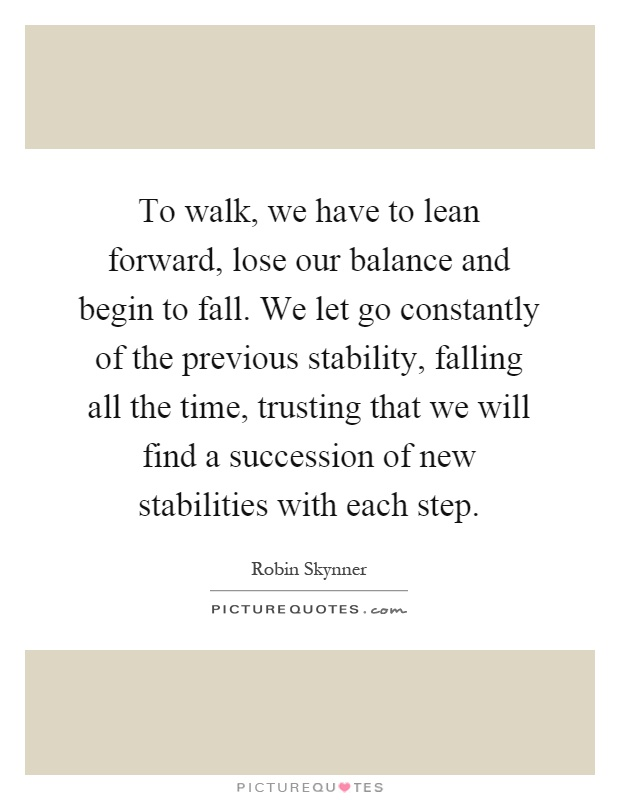 To walk, we have to lean forward, lose our balance and begin to fall. We let go constantly of the previous stability, falling all the time, trusting that we will find a succession of new stabilities with each step Picture Quote #1