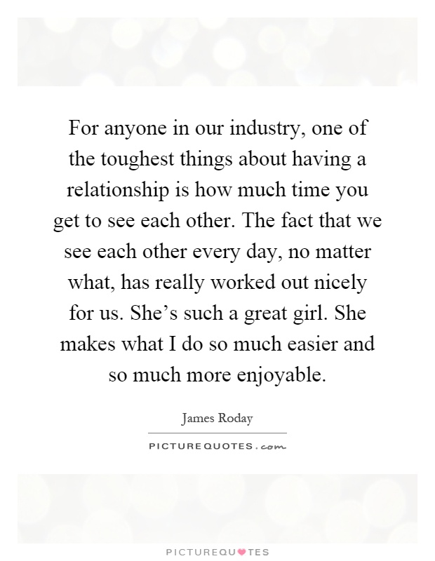For anyone in our industry, one of the toughest things about having a relationship is how much time you get to see each other. The fact that we see each other every day, no matter what, has really worked out nicely for us. She's such a great girl. She makes what I do so much easier and so much more enjoyable Picture Quote #1