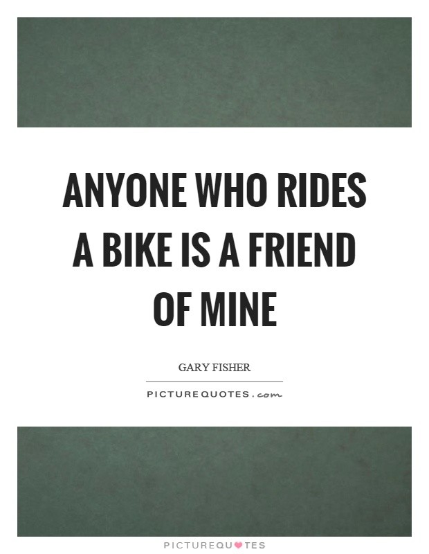Anyone who rides a bike is a friend of mine Picture Quote #1
