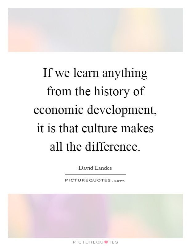 If we learn anything from the history of economic development, it is that culture makes all the difference Picture Quote #1