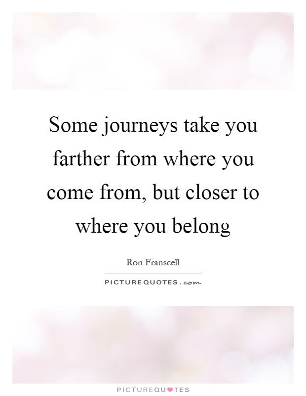 Some journeys take you farther from where you come from, but closer to where you belong Picture Quote #1