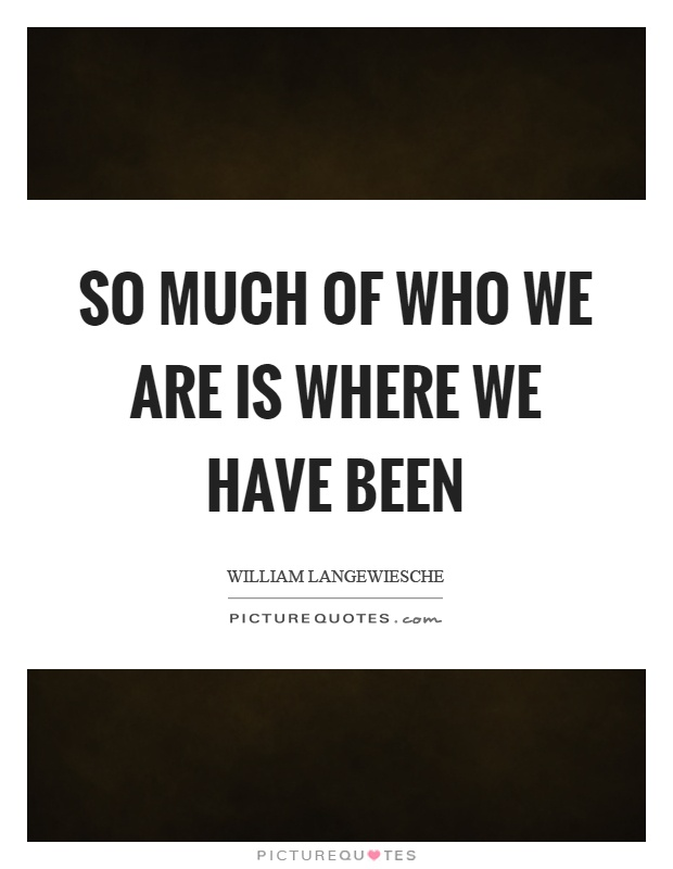 So much of who we are is where we have been Picture Quote #1
