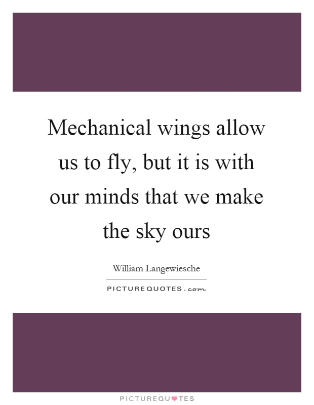 Mechanical wings allow us to fly, but it is with our minds that we make the sky ours Picture Quote #1