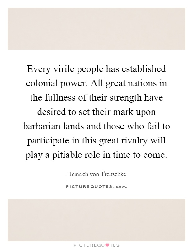 Every virile people has established colonial power. All great nations in the fullness of their strength have desired to set their mark upon barbarian lands and those who fail to participate in this great rivalry will play a pitiable role in time to come Picture Quote #1