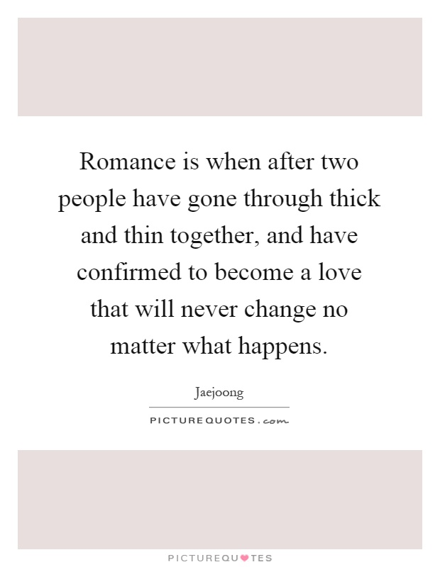 Romance is when after two people have gone through thick and thin together, and have confirmed to become a love that will never change no matter what happens Picture Quote #1