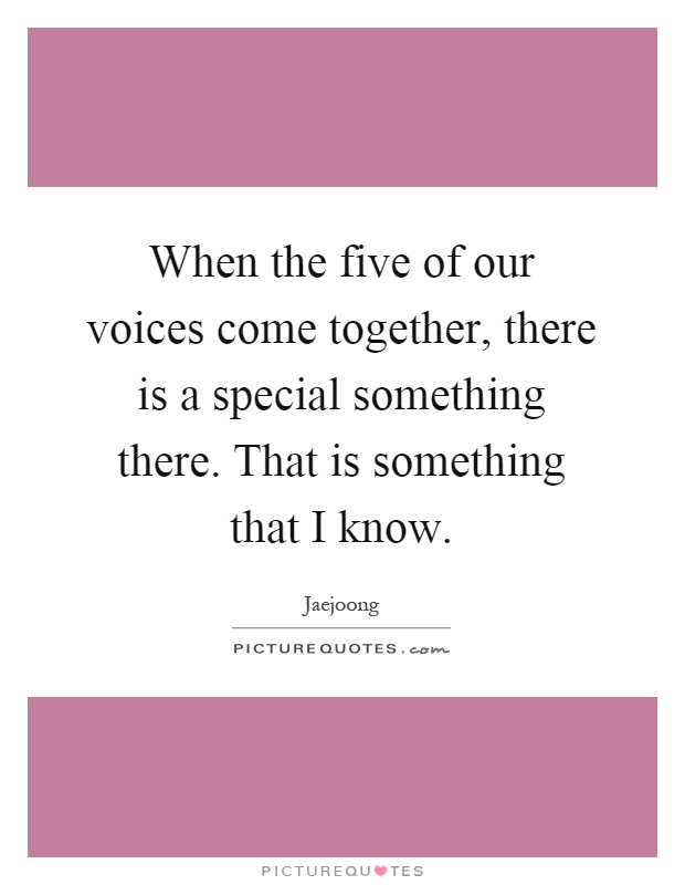 When the five of our voices come together, there is a special something there. That is something that I know Picture Quote #1
