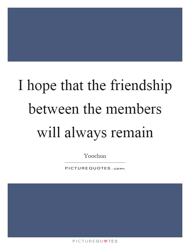 I hope that the friendship between the members will always remain Picture Quote #1