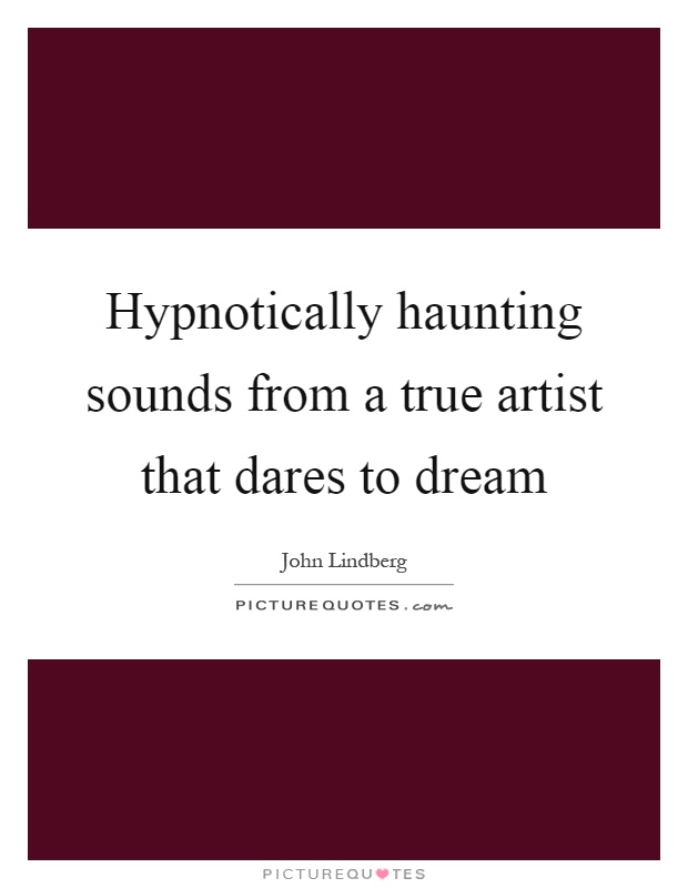 Hypnotically haunting sounds from a true artist that dares to dream Picture Quote #1