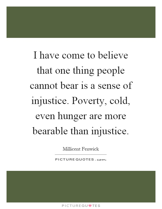 I have come to believe that one thing people cannot bear is a sense of injustice. Poverty, cold, even hunger are more bearable than injustice Picture Quote #1